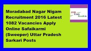 Moradabad Nagar Nigam Recruitment 2016 Latest 1082 Vacancies Apply Online Safaikarmi (Sweeper) Uttar Pradesh Sarkari Posts