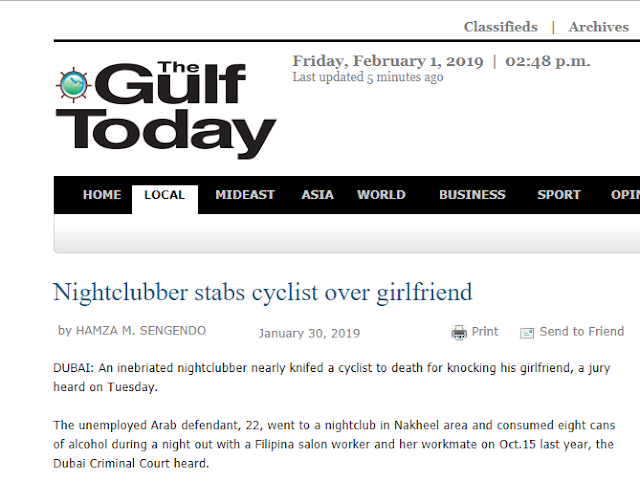 A Nigerian cyclist was stabbed by an Arab man in Dubai after knocking off a Filipina with his bike while they were on their way out from a bar going to their car.          Ads    A 22-year-old Arab man stabbed a cyclist multiple times for hitting his Filipina friend along a street in Dubai.  According to the investigator, the Arab man, along with his Filipina girlfriend and another female friend, was walking along a pavement in Dubai after a night of drinking on October 15 last year.  The cyclist hit one of the Filipinas which triggered the Arab man to kick the bike, causing the cyclist to fall.  When the cyclist asked for an explanation as to why he kicked the bike, the Arab man pulled out a knife and stabbed the cyclist multiple times before riding a cab in an attempt to escape.  The cab, however, was not able to pull away when it was stuck in heavy traffic.  The cyclist later received help while the Arab man was arrested inside a hotel in Oud Metha.  During the investigation, the Arab man said that he was only acting on self-defense. He said that the knife was from the Nigerian cyclist which he was able to grab after the cyclist stabbed him on his hand. He added that he could not remember the parts of the body he hit since he drank eight cans of alcohol that night.  The prosecution team sought for the heaviest punishment for the Arab man who did not show himself the trial.  The ruling was adjourned until February 28.