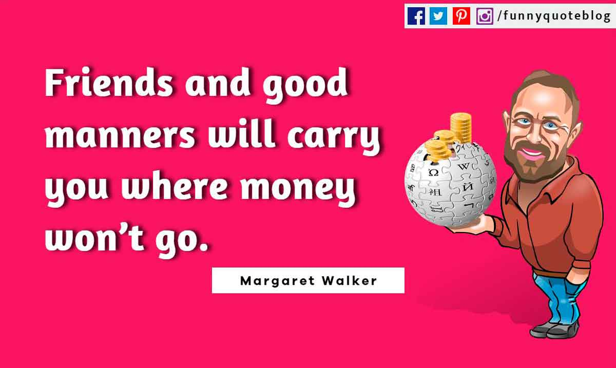 Friends and good manners will carry you where money won�t go. ? Margaret Walker Quote