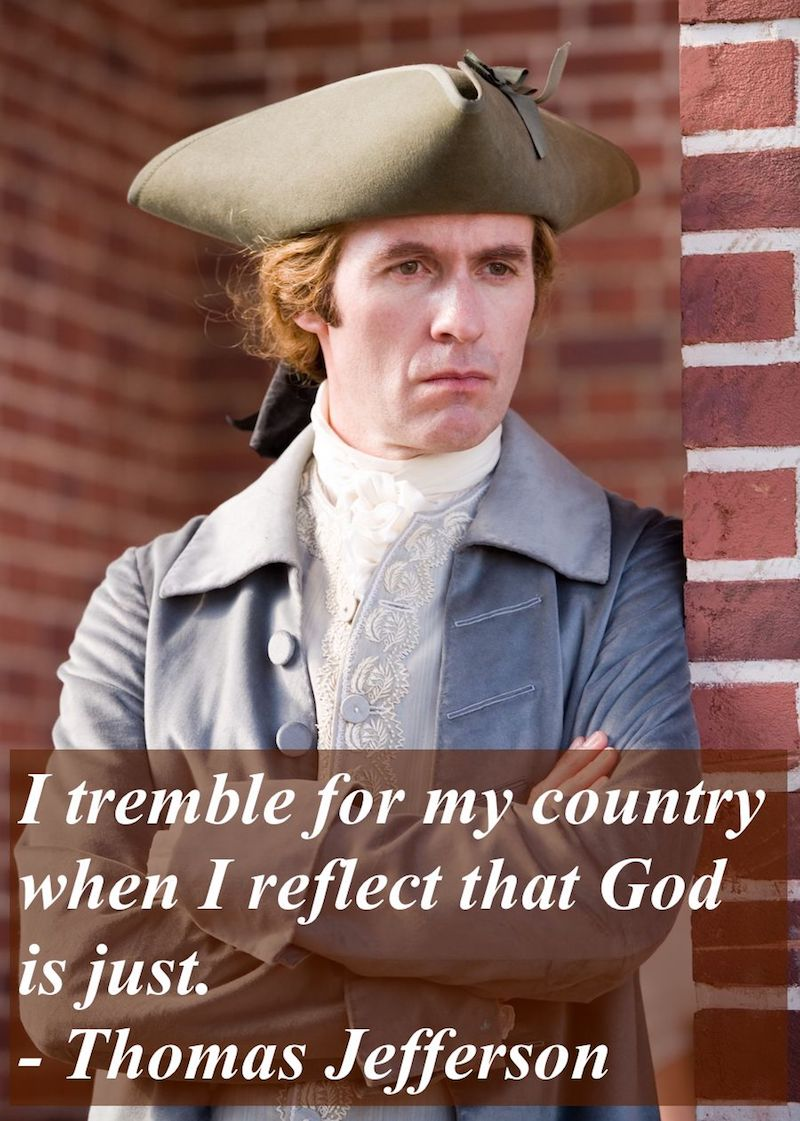 I tremble for my country when I reflect that God is just. - Thomas Jefferson. Stephen Dillane as Jefferson in HBOs John Adams. Misattributing Thoreau and Other stories of Past Leaders Responding to Now. marchmatron.com