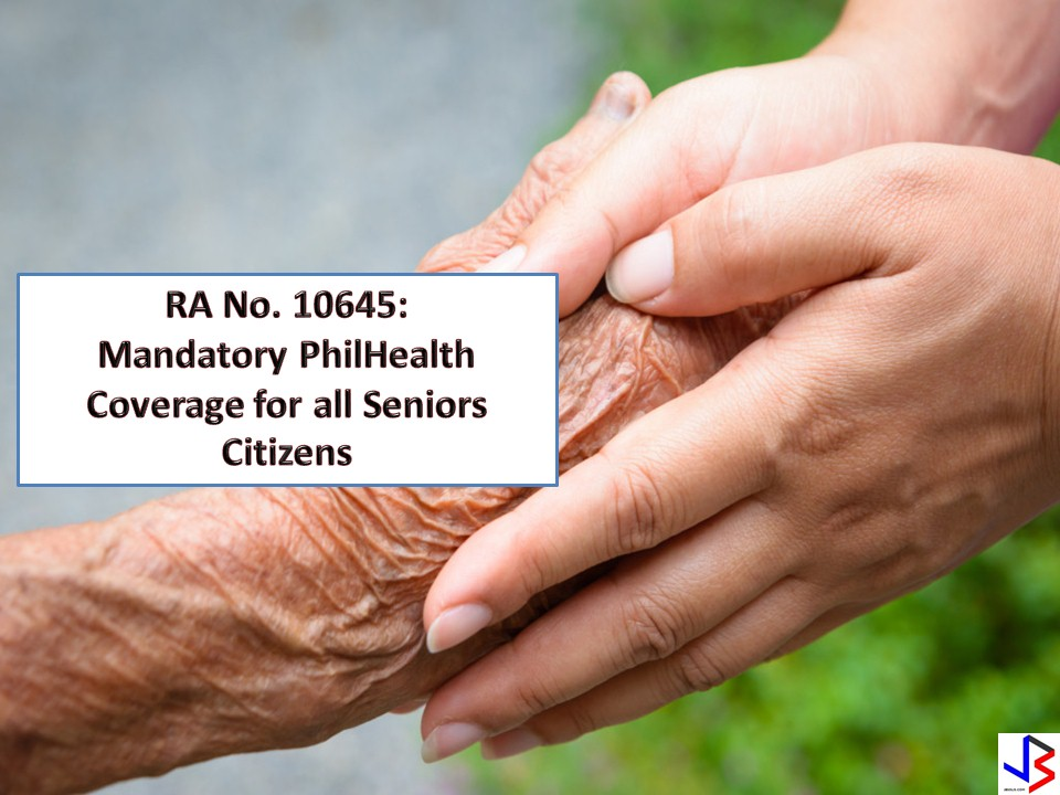"REPUBLIC ACT NO. 10645: FREE AND MANDATORY PHILHEALTH COVERAGE FOR ALL SENIOR CITIZENS. As a person gets older, there is a greater chance that they suffer from illnesses because of their weakened immunity. And in our country (Philippines), poverty is one of the main reasons why elderly are neglecting their health issues.  According to  to Republic Act No. 10645 ""All senior citizens shall be covered by the national health insurance program of PhilHealth. Funds necessary to ensure the enrollment of all senior citizens not currently covered by any existing category shall be sourced from the National Health Insurance Fund of PhilHealth from proceeds of Republic Act No. 10351, in accordance with the pertinent laws and regulations.""  This is a good news especially for poor senior citizens. They will have the opportunity to get treated without worrying where to get money to pay for the hospital. There's no need to pay for premium contributions in PhilHealth. Funds for this program will be sourced from National Health Insurance Fund of PhilHealth from proceeds of RA No.10351, commonly known as the Sin Tax Law (tax on alcohol and tobacco products)."