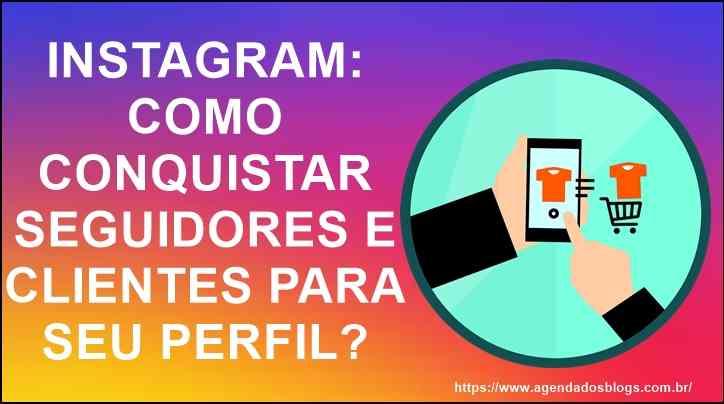 Instagram: Como Conquistar Seguidores E Clientes Para Seu Perfil?