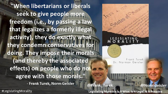 """When libertarians or liberals seek to give people more freedom (i.e., by passing a law that legalizes a formerly illegal activity), they do exactly what they condemn conservatives for doing. They impose their morals (and thereby the associated effects) on people who do not agree with those morals.""- Quote from ""Legalizing Morality: Is It Wise, Is It Legal, Is It Possible"" by Norman Geisler and Frank Turek"