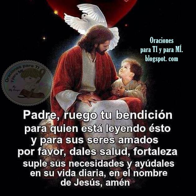 Padre, ruego tu bendición para quien está leyendo ésto y para sus seres amados.  Por favor dales salud, fortaleza, suple sus necesidades y ayúdales en su vida diaria, en el nombre de Jesús.  Amén!