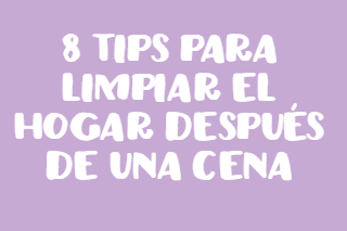 8 tips para limpiar el hogar después de una cena