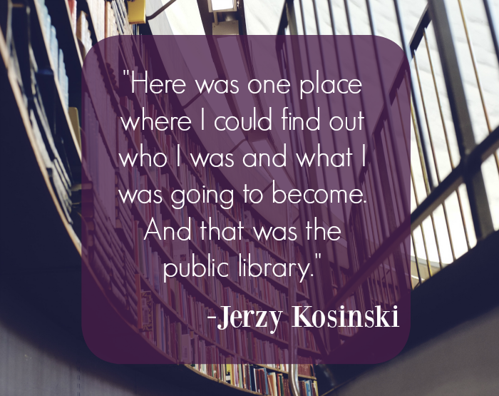 """Here was one place where I could find out who I was and what I was going to become. And that was the public library."" - Jerzy Kosinski"