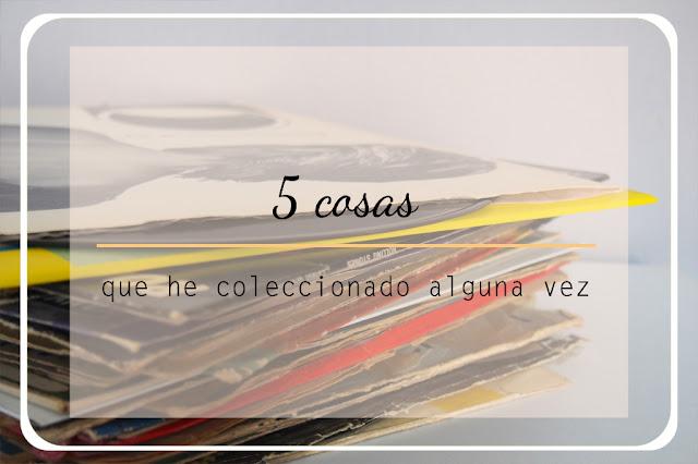 5 cosas que he coleccionado