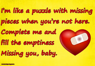 I'm like a puzzle with missing pieces when you're not here. Complete me and fill the emptiness Missing you, baby