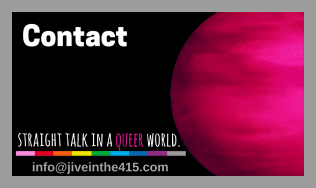 "Contact Jive in the [415] 650px ""straight talk in a queer world - info@jiveinthe415.com"""