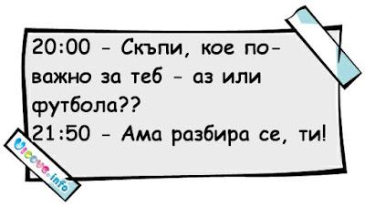 20:00 - Скъпи, кое е по-важно за теб - аз или футбола?!? 21:50 - Ами разбира се, ти скъпа!!