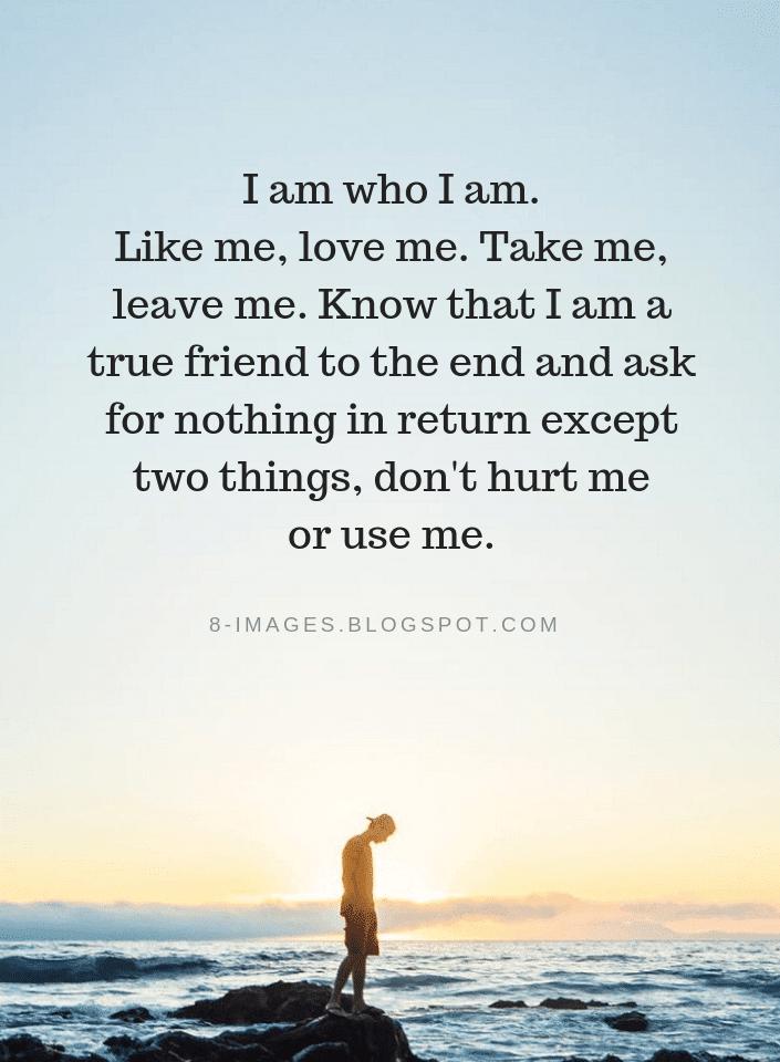 I Am Who I Am Like Me Love Me Take Me Leave Me Know That I Am A