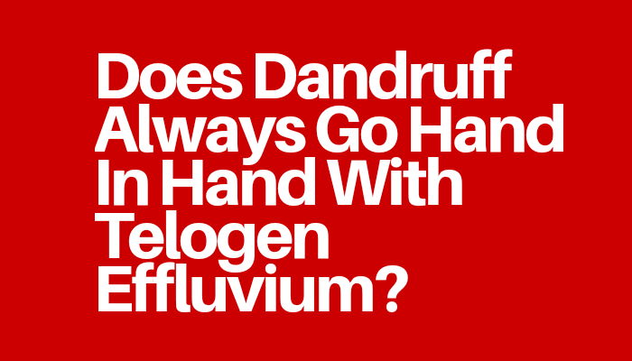 Does Dandruff Always Go Hand In Hand With Telogen Effluvium?