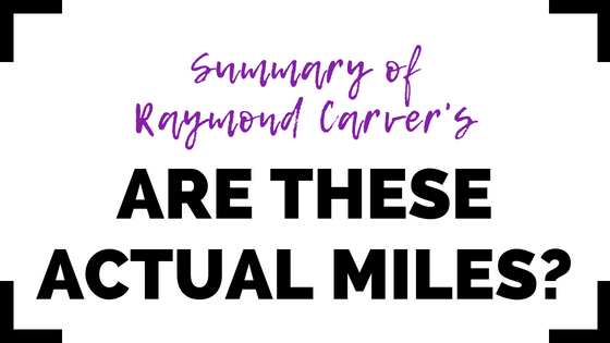 Are These Actual Miles? by Raymond Carver- Summary