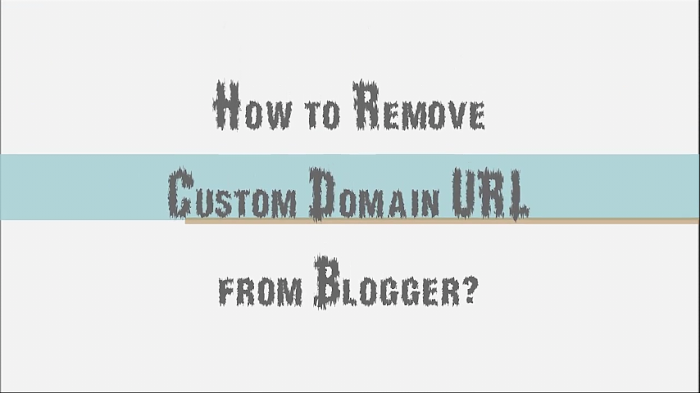 How to Remove Custom Domain From your Blogger Blog