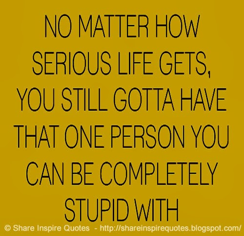 Serious Quotes: No Matter How Serious Life Gets, You Still Gotta Have That