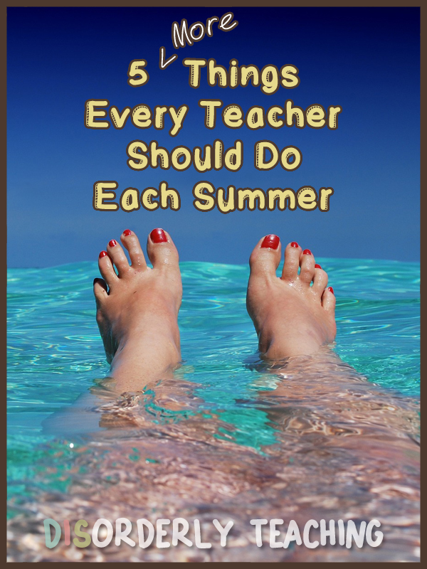 5 More Things Every Teacher Should Do Each Summer - Disorderly Teaching