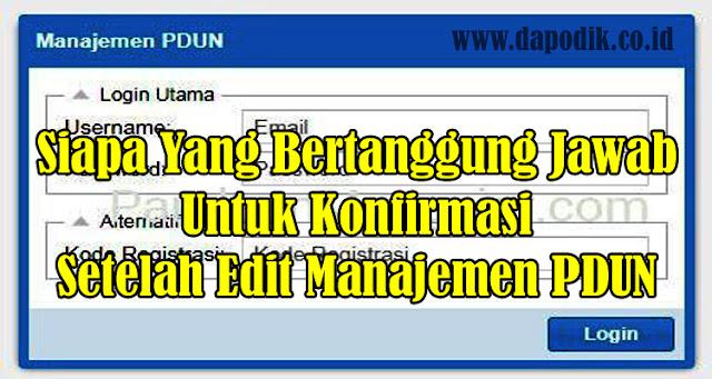 Siapa Yang Bertanggung Jawab Untuk Konfirmasi Setelah Edit Manajemen PDUN, Verval PD Dari Kesalahan Data di Dapodikdasmen