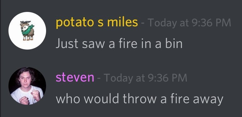Who would throw a fire away?