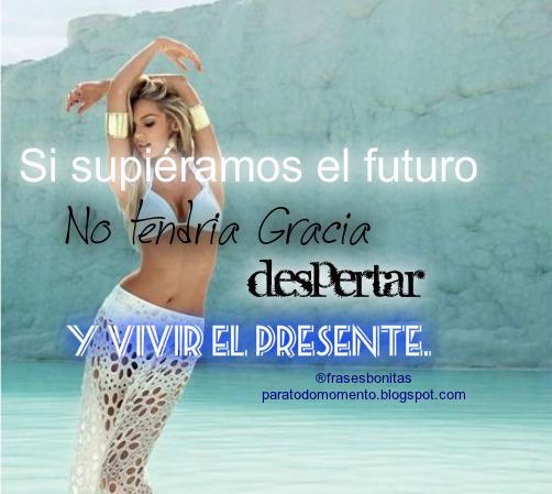 Si supiéramos el futuro no tendría gracia despertar y vivir el presente.