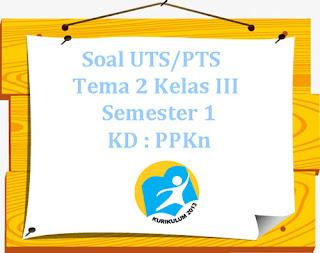 Contoh Soal UTS/ PTS Tema 2 Kelas 3 Semester 1 Kompetensi Dasar :PPKn