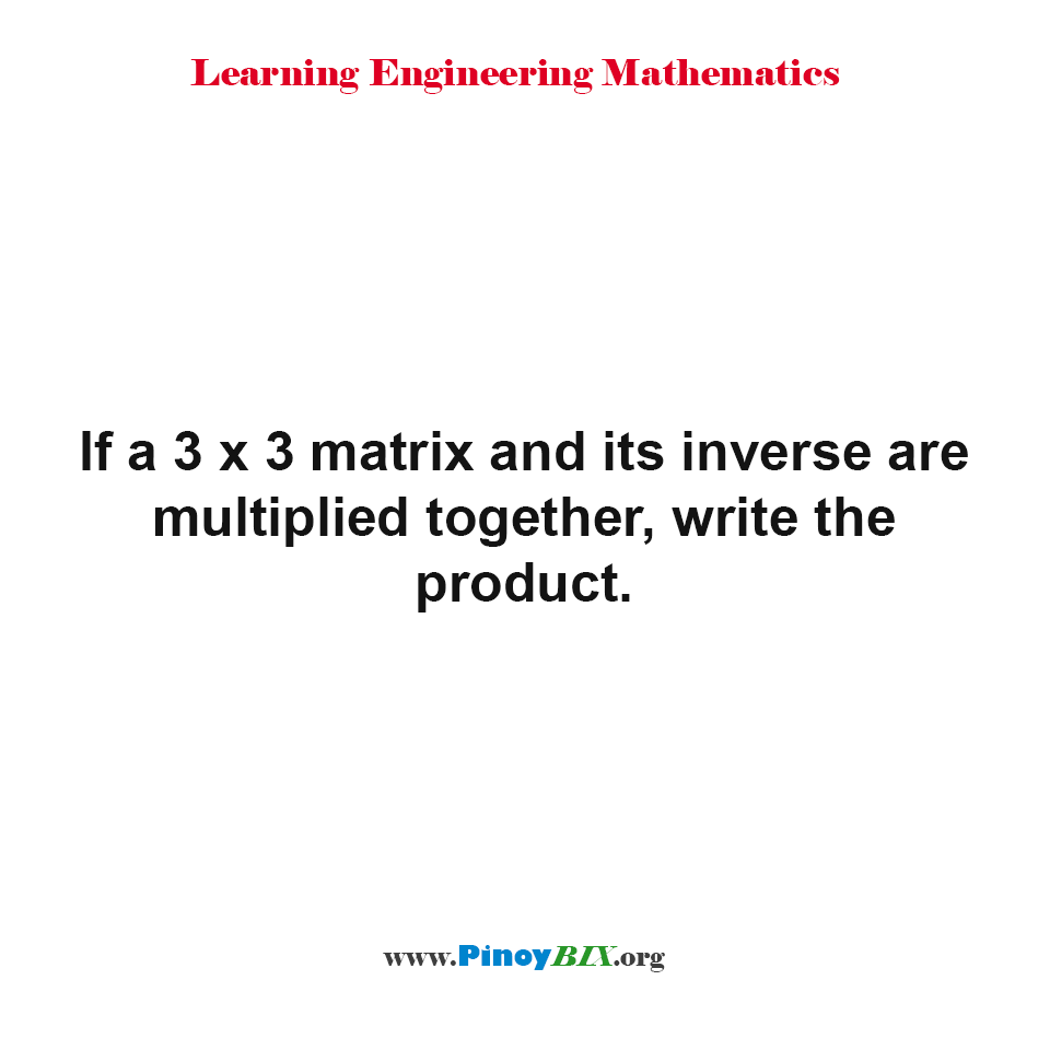 IF a 3 x 3 matrix and its inverse are multiplied together, write the product.