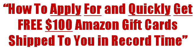 How To Apply For and Quickly Get Free $100 Amazon Gift Cards Shipped To You in Record Time!