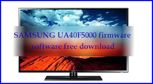 SAMSUNG UA40F5000 firmware software free download new update file.