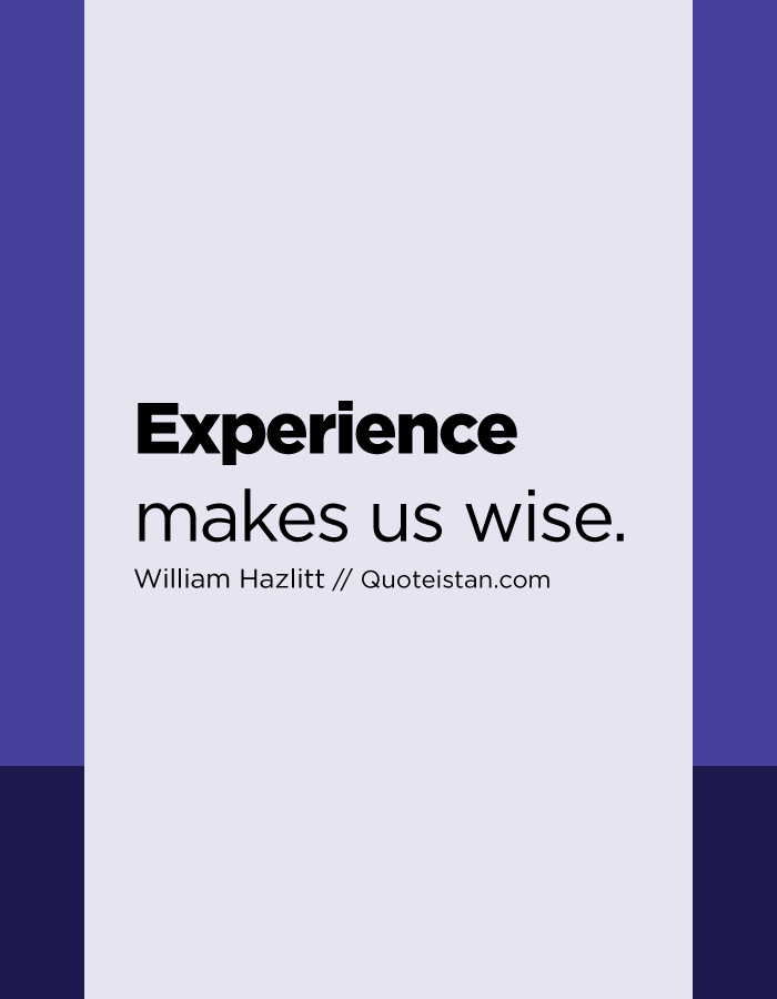 Experience makes us wise.