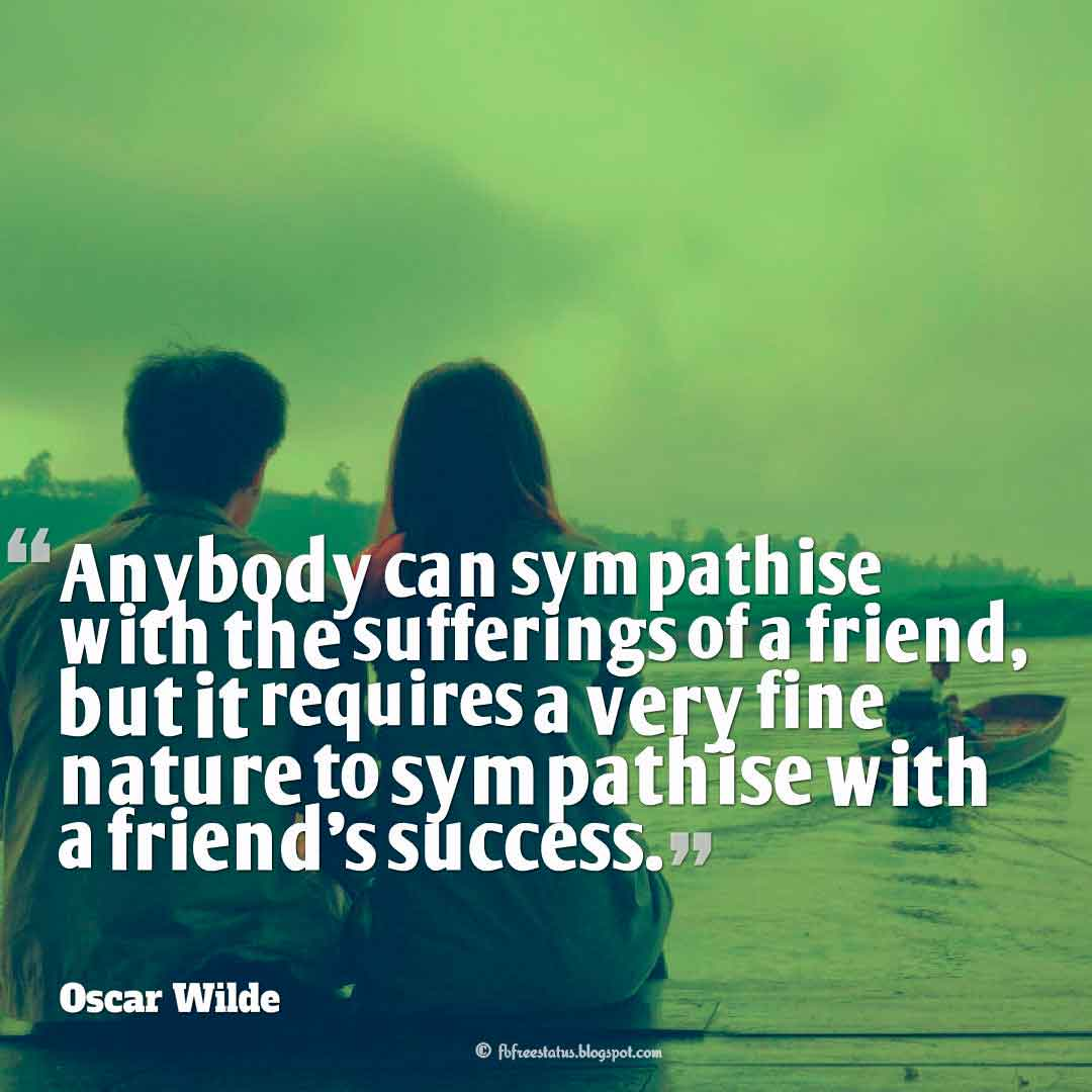 "Inspiring Friendship Quotes, ""Anybody can sympathise with the sufferings of a friend, but it requires a very fine nature to sympathise with a friend's success."" ― Oscar Wilde quotes about friendship"