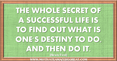 "Henry Ford Quotes That Will Inspire You To Succeed: ""The whole secret of a successful life is to find out what is one's destiny to do, and then do it."""