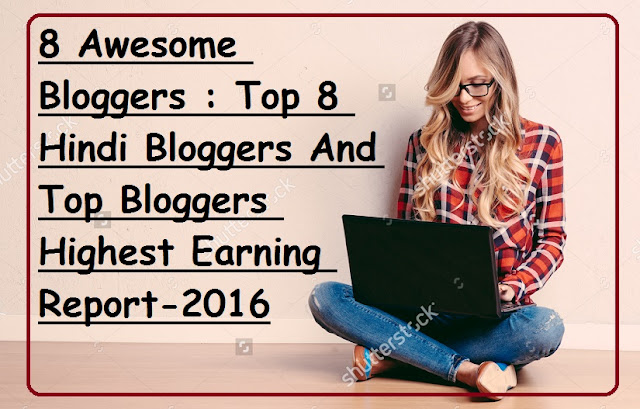8 Awesome Bloggers : Top 8 Hindi (Indian) Bloggers And Top Bloggers Highest Earning Report 2016