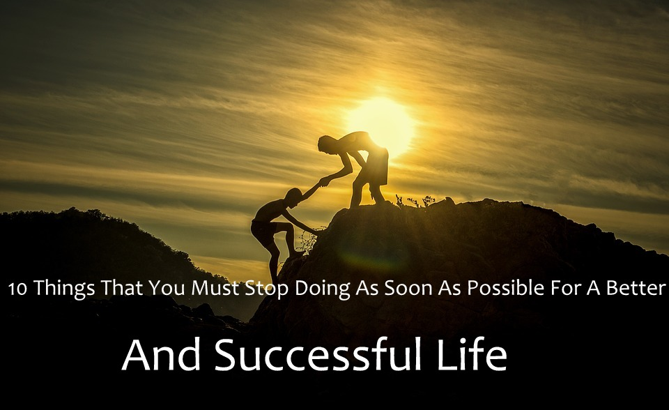 10 Things That You Must Stop Doing  As Soon As Possible For A Better And Successful Life