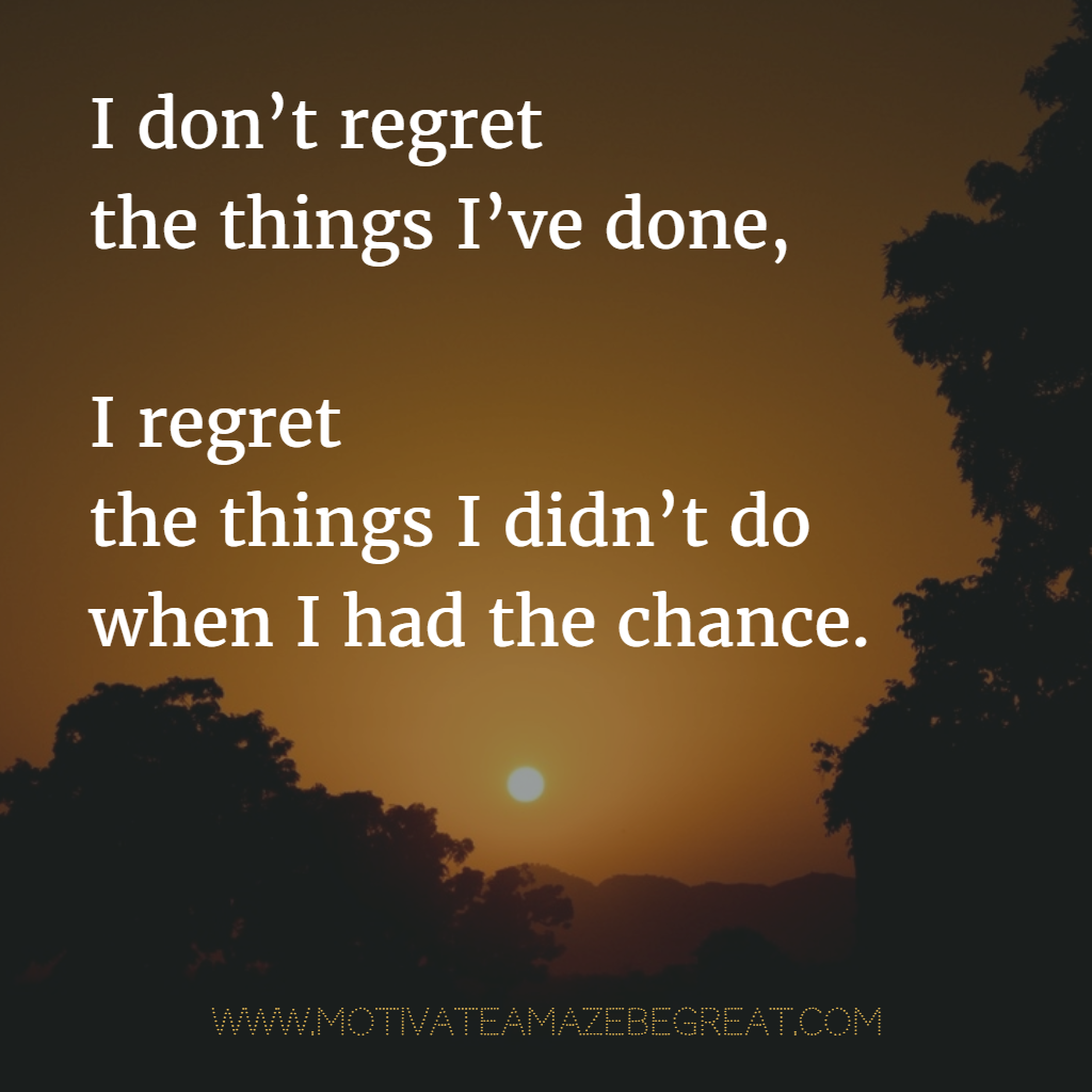 I I Things I Dont Have Chance Had Regret Wen Things Done I Didnt Regret Do I