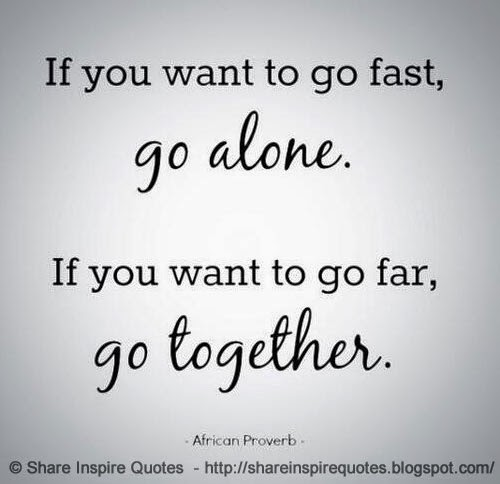 If You Want To Go FAST, Go ALONE. If You Want To Go FAR