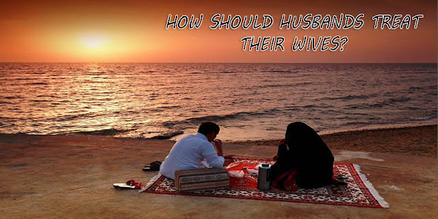 HOW SHOULD A MUSLIM HUSBAND TREAT HIS WIFE