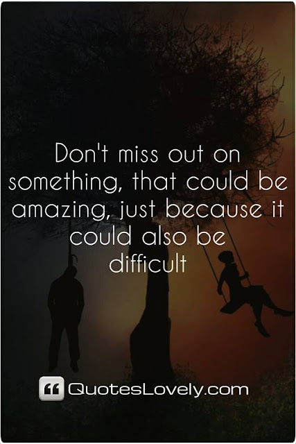 Don't miss out on something that could be amazing just because it could also be difficult