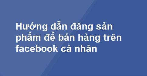 Hướng dẫn đăng sản phẩm để bán hàng trên facebook cá nhân