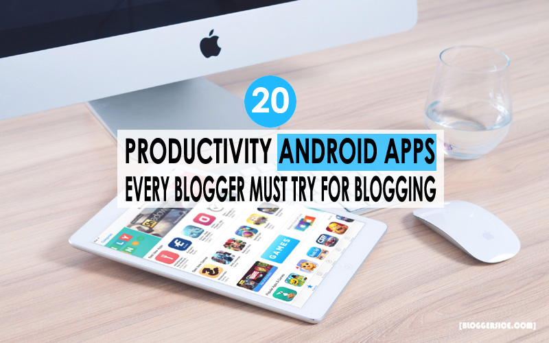 20 Productivity Android Apps Every Blogger Must Try While Blogging