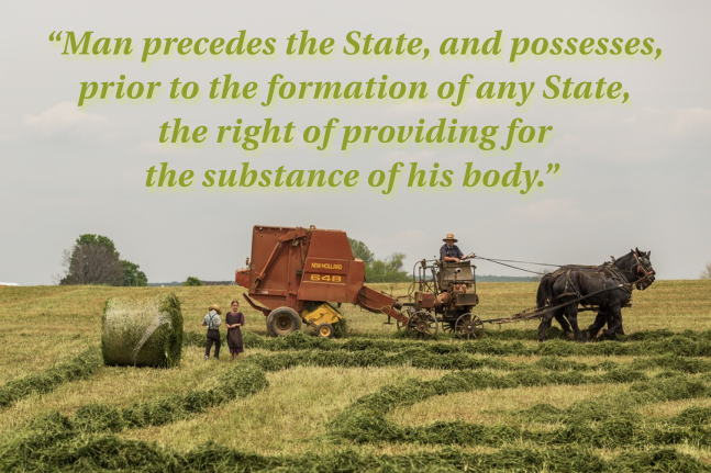 """""""Man precedes the State, and possesses, prior to the formation of any State, the right of providing for the substance of his body."""""""