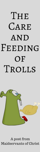 The Care and Feeding of Trolls: A Post from Maidservants of Christ