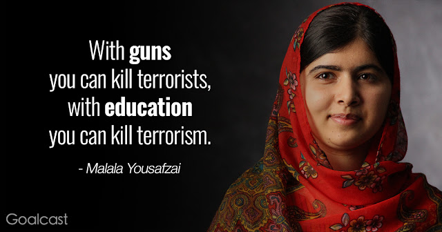 """""""With guns you can kill terrorists, with education you can kill terrorism."""" Malala Yousafzai"""