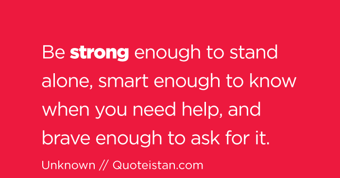 Be #strong enough to stand alone, smart enough to know when you need help, and brave enough to ...