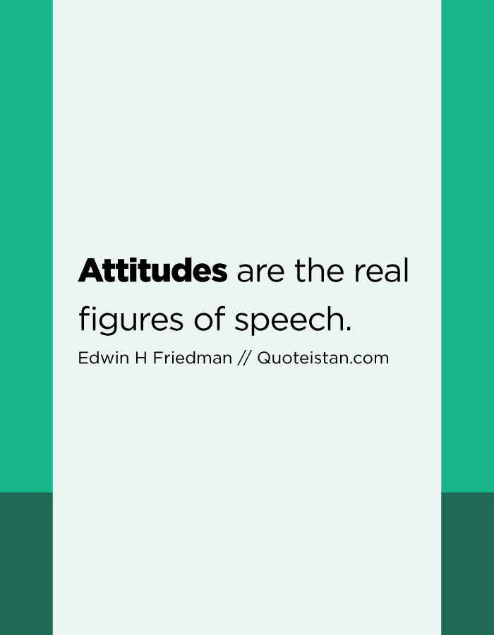 Attitudes are the real figures of speech.