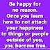 Be happy for no reason. Once you learn how to not attach your happiness to things or people outside of you, you become free.