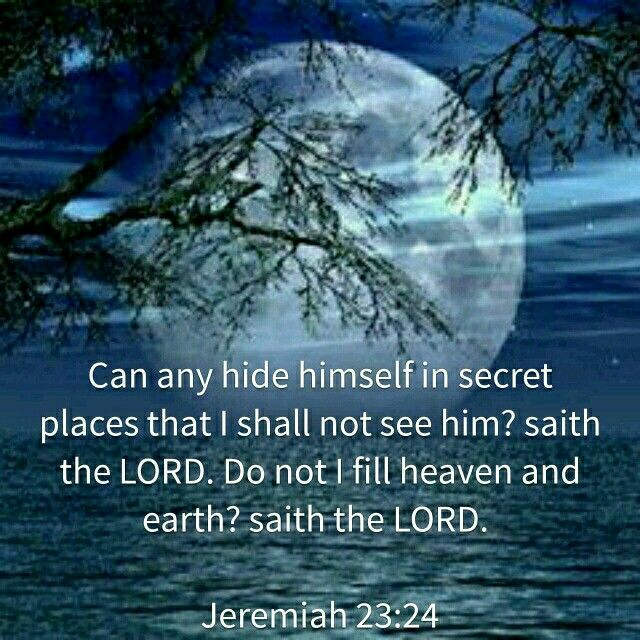 """""""Who can hide in secret places so that I cannot see them?"""" declares the Lord.""""Do not I fill heaven and earth?"""" declares the Lord."""