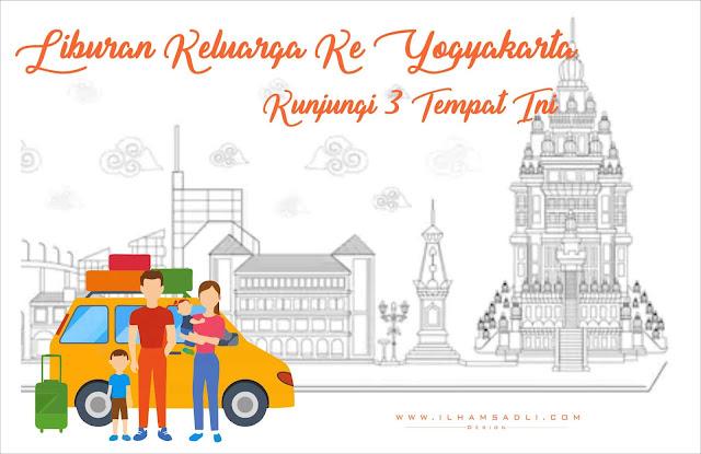 Nikmati Liburan Keluarga Ke Yogyakarta Dengan Mengunjungi 3 Tempat Ini