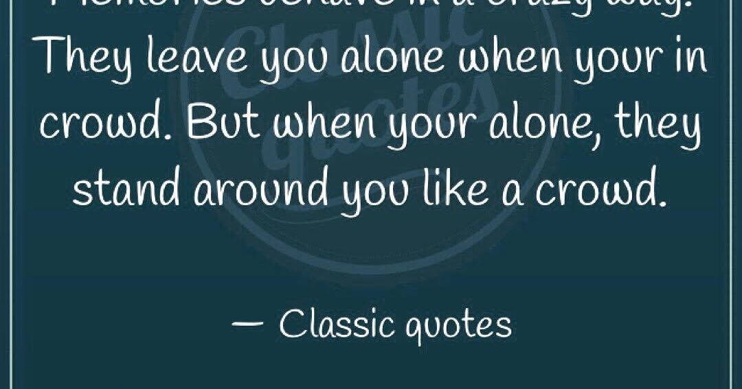 Classic Quotes Memories Behave In A Crazy Way They Leave You Alone