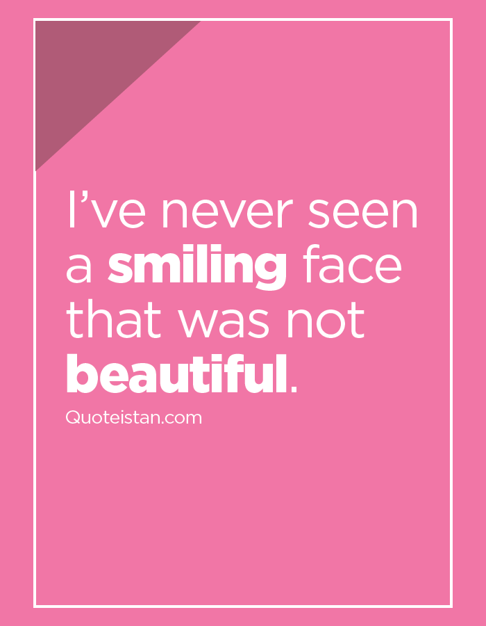 I've never seen a smiling face that was not beautiful.
