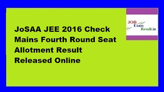 JoSAA JEE 2016 Check Mains Fourth Round Seat Allotment Result Released Online