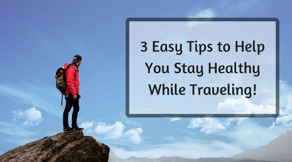 3 Easy Tips to Help You Stay Healthy While Traveling